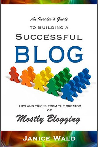 An Insider's Guide to Building a Successful Blog: Tips and tricks from the creator of Mostly Blogging