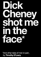 Dick Cheney Shot Me in the Face: And Other Tales of Men in Pain