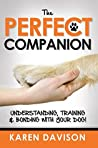 The Perfect Companion – Understanding, Training and Bonding with your Dog!
