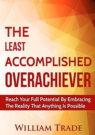 The Least Accomplished Overachiever: Reach Your Full Potential By Embracing The Reality That Anything Is Possible