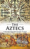 Aztecs: A History From Beginning to End