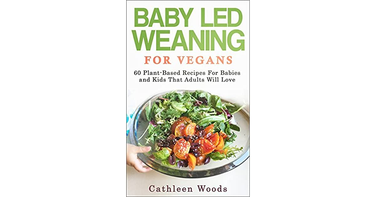 Baby led weaning for vegans 60 plant based recipes for babies and baby led weaning for vegans 60 plant based recipes for babies and kids that adults will love by cathleen woods forumfinder Gallery