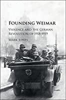 Founding Weimar: Violence and the German Revolution of 1918-1919