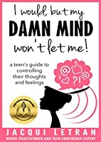 I would, but my DAMN MIND won't let me!: a teen's guide to controlling their thoughts and feelings (Words of Wisdom for Teens Book 2)
