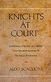 Knights at Court: Courtliness, Chivalry, and Courtesy from Ottonian Germany to the Italian Renaissance