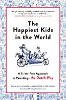 The Happiest Kids in the World A Stress-Free Approach to Parenting—the Dutch Way