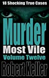 Murder Most Vile: Volume 12: 18 Shocking True Cases
