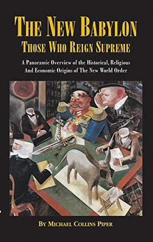 The New Babylon: Those Who Reign Supreme: A Panoramic Overview of the Historical, Religious and Economic Origins of the New World Order