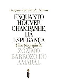 Enquanto houver champanhe, há esperança: Uma biografia de Zózimo Barroso do Amaral