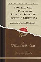 Practical View of Prevailing Religious System of Professed Christians: Contrasted with Real Christianity