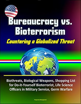 Bureaucracy vs. Bioterrorism: Countering a Globalized Threat - Biothreats, Biological Weapons, Shopping List for Do-it-Yourself Bioterrorist, Life Science Officers in Military Service, Germ Warfare