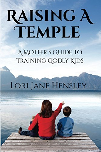 Raising a Temple: A Mothers Guide to Training Godly Kids  by  Lori Jane Hensley