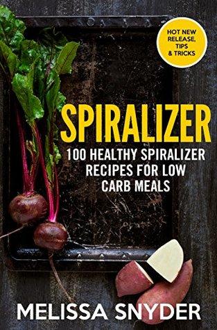 Spiralizer: 100 Healthy Spiralizer Recipes Foe Low Carb Meals