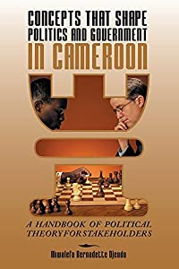 CONCEPTS THAT SHAPE POLITICS AND GOVERNMENT IN CAMEROON: A Handbook of political theory for stakeholders