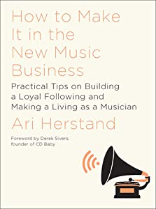 How To Make It in the New Music Business: Practical Tips on Building a Loyal Following and Making a Living as a Musician