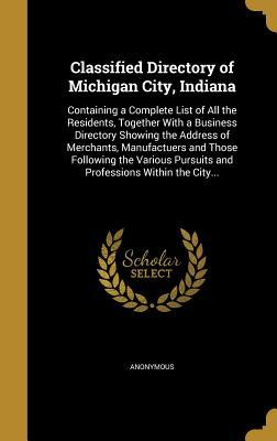 Classified Directory of Michigan City, Indiana: Containing a Complete List of All the Residents, Together with a Business Directory Showing the Address of Merchants, Manufactuers and Those Following the Various Pursuits and Professions Within the City...
