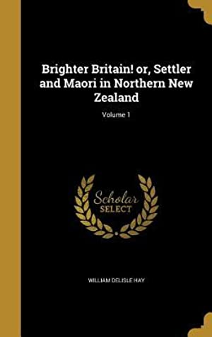[Ebook] Brighter Britain! Or, Settler and Maori in Northern New Zealand; Volume 1  By William Delisle Hay – Submitalink.info
