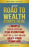 Your Road to Wealth Starts Here: A Simple Step-by-Step Plan for Everyone to Get Out of Debt and Stay Debt-Free Forever in 2017