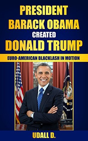 President Obama Created Donald Trump: Euro-American Backlash in Motion