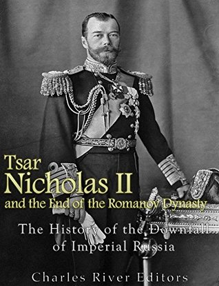 Tsar Nicholas II and the End of the Romanov Dynasty: The History of the Downfall of Imperial Russia