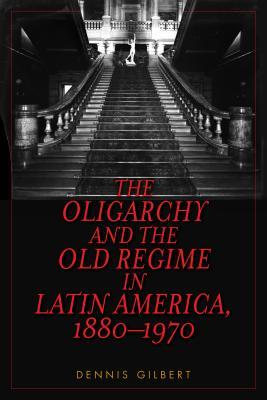 The Oligarchy and the Old Regime in Latin America, 1880-1970