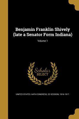Benjamin Franklin Shively (Late a Senator Form Indiana); Volume 1