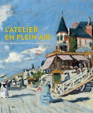 L'atelier en plein air : Les impressionnistes en Normandie : Turner, Bourdin, Monet, Renoir, Gauguin, Pissarro, Morisot, Caillebotte, Signac...