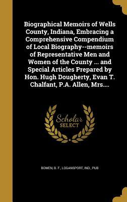Biographical Memoirs of Wells County, Indiana, Embracing a Comprehensive Compendium of Local Biography--Memoirs of Representative Men and Women of the County ... and Special Articles Prepared by Hon. Hugh Dougherty, Evan T. Chalfant, P.A. Allen, Mrs....