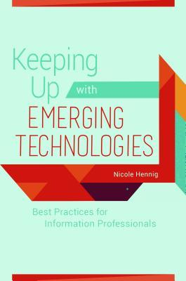 Keeping Up with Emerging Technologies Best Practices for Information Professionals
