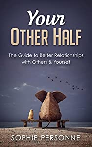 Your Other Half: The Guide To Better Relationships With Others & Yourself