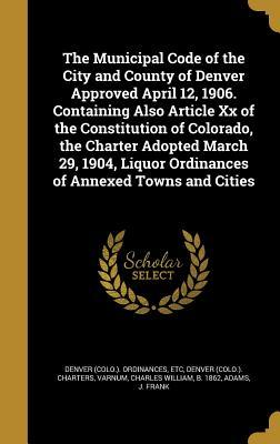The Municipal Code of the City and County of Denver Approved April 12, 1906. Containing Also Article XX of the Constitution of Colorado, the Charter Adopted March 29, 1904, Liquor Ordinances of Annexed Towns and Cities