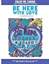 Be Here With Love Coloring Book: Inspirational Coloring Words to Lift Your Spirits, Relieve Stress and Spark Creativity