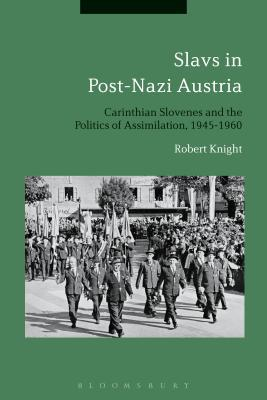 Slavs in Post-Nazi Austria Carinthian Slovenes and the Politics of Assimilation, 1945-1960