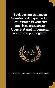 Beytra GE Zur Genauern Kenntniss Der Spanischen Besitzungen in Amerika, Aus Dem Spanischen U Bersetzt Und Mit Einigen Anmerkungen Begleitet