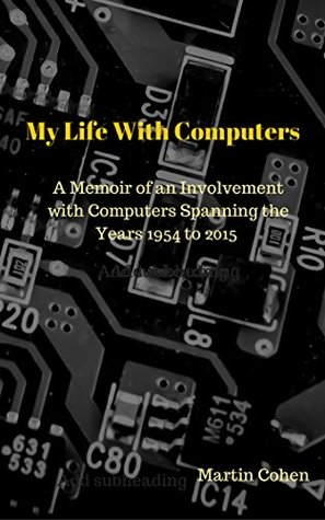 My Life With Computers: A Memoir of an Involvement with Computers Spanning the Years 1954 to 2015