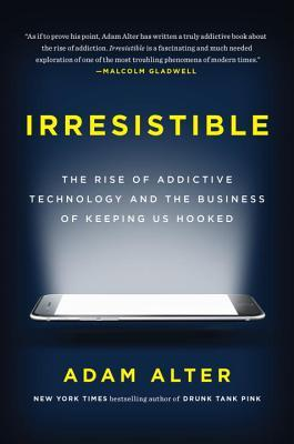 Irresistible The Rise of Addictive Technology and the Business of Keeping Us Hooked by Adam Alter
