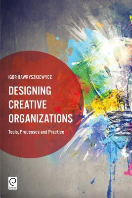 Designing Creative Organizations: Tools, Processes and Practice