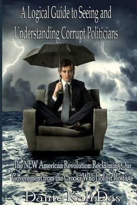 A Logical Guide to Seeing and Understanding Corrupt Politicians: The New American Revolution: Reclaiming Our Government from the Crooks Who Hold It Hostage