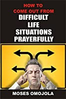 How To Come Out From Difficult Situations Prayerfully by Moses Omojola
