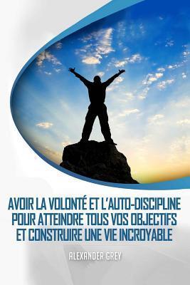 L'Autodiscipline: Comment Gagner de Discipline Et de Volonte Pour Atteindre Tous Vos Objectifs Et Construire Une Vie Incroyable