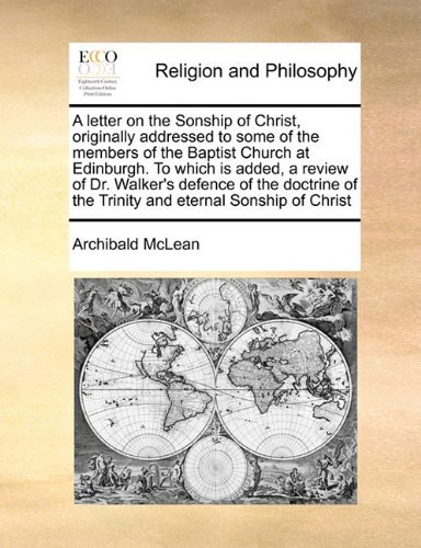 A letter on the Sonship of Christ, originally addressed to some of the members of the Baptist Church at Edinburgh. To which is added, a review of Dr. ... of the Trinity and eternal Sonship of Christ Archibald McLean