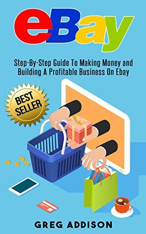 Ebay Step By Step Guide To Making Money And Building A Profitable Business On Ebay By Greg Addison