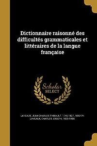 Dictionnaire Raisonne Des Difficultes Grammaticales Et Litteraires de La Langue Francaise