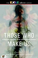 Those Who Make Us: Canadian Creature, Myth, and Monster Stories (The Exile Book of)