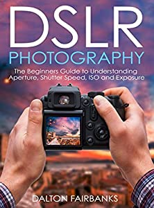 DSLR Photography: The Beginners Guide to Understanding Aperture, Shutter Speed, ISO and Exposure