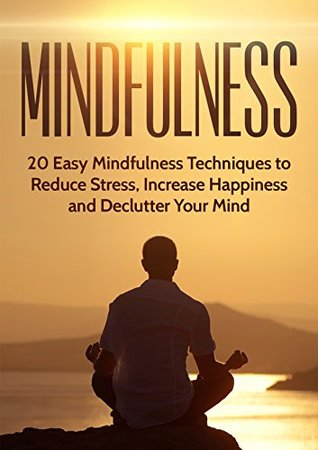 Mindfulness: 20 Easy Mindfulness Techniques to Reduce Stress, Increase Happiness and Declutter Your Mind (Finding Peace, Anxiety Relief, Depression, Yoga, Meditation,)