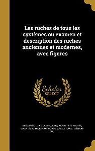 Les Ruches de Tous Les Syst�mes Ou Examen Et Description Des Ruches Anciennes Et Modernes, Avec Figures