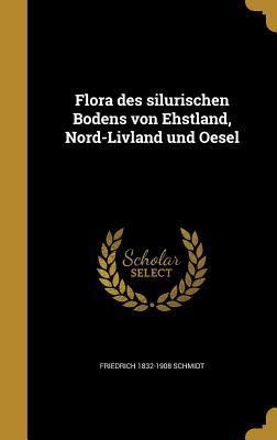 Flora Des Silurischen Bodens Von Ehstland, Nord-Livland Und Oesel  by  Friedrich 1832-1908 Schmidt