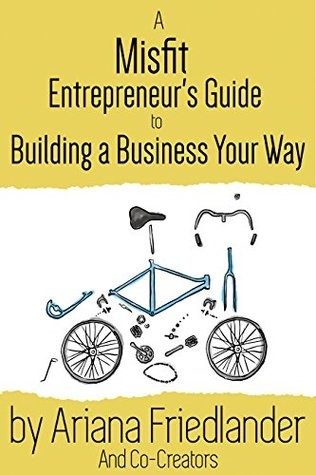 A Misfit Entrepreneur's Guide to Building a Business Your Way by Ariana M. Friedlander