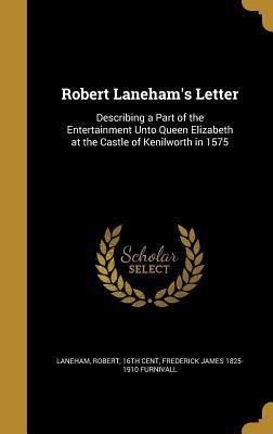 Robert Laneham's Letter: Describing a Part of the Entertainment Unto Queen Elizabeth at the Castle of Kenilworth in 1575 Frederick J. Furnivall, Robert 16th Cent Laneham